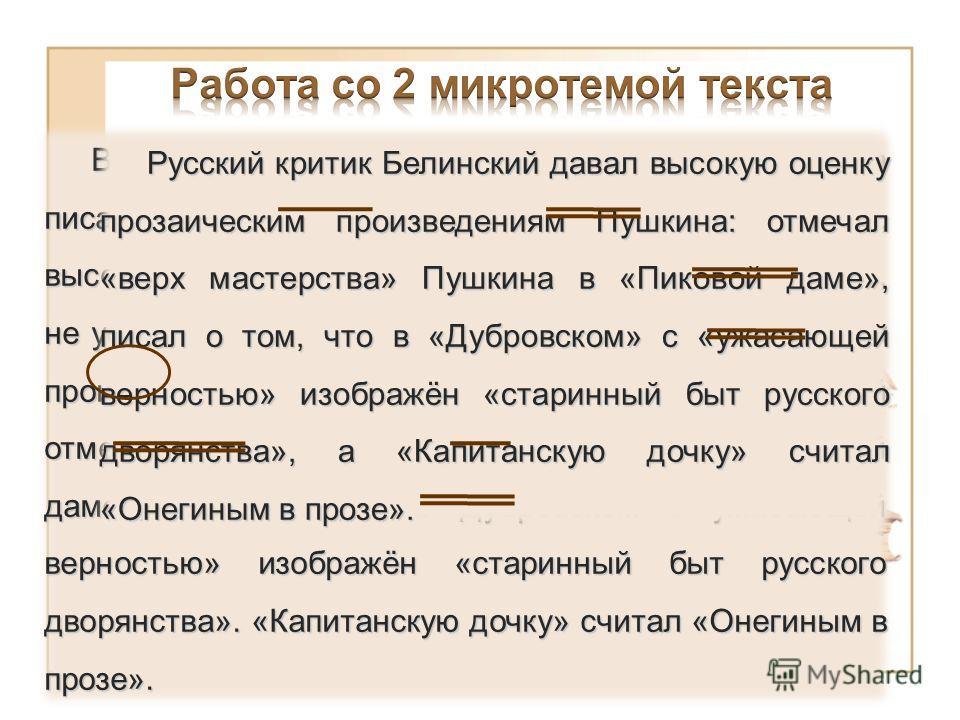 Высокая оценка пушкинской прозы принадлежала писателям: Гоголю, Тургеневу, Л. Толстому. Белинский, высоко оценив «Капитанскую дочку» и «Дубровского», не успел дать сколько-нибудь подробного разбора этих произведений. В итоговой статье о Пушкине Белин