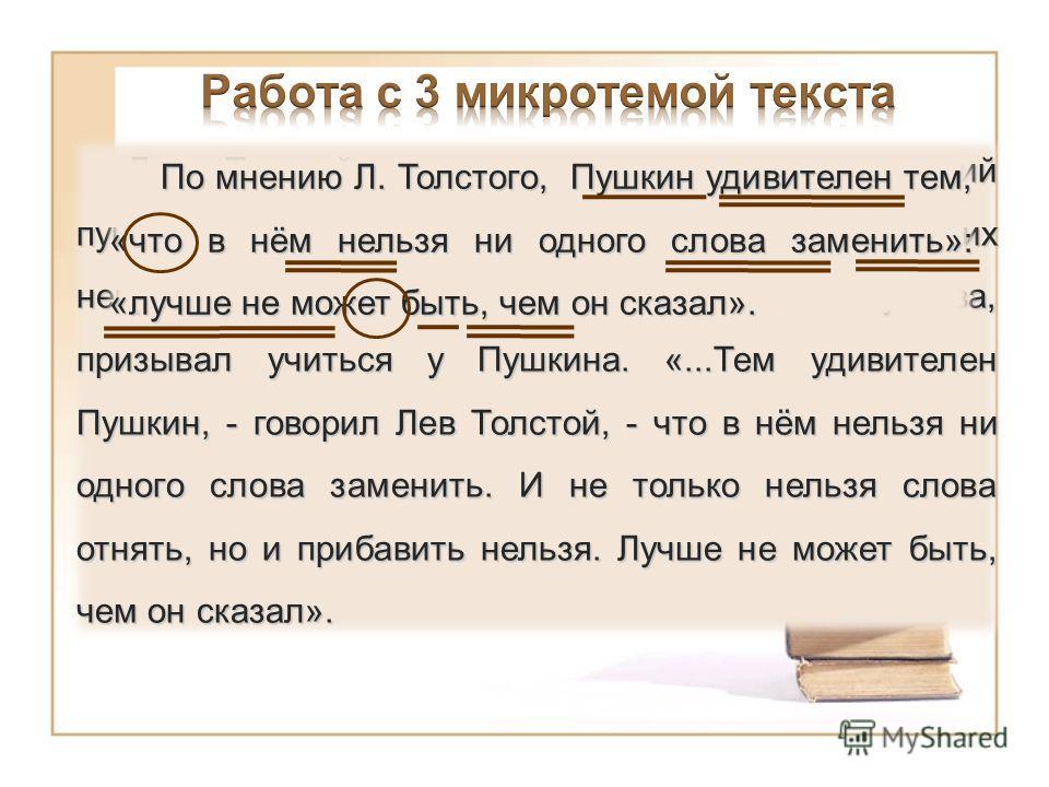 Л. Толстой, неоднократно перечитывавший пушкинские «Повести Белкина», считал их непревзойдённым образцом словесного искусства, призывал учиться у Пушкина. «...Тем удивителен Пушкин, - говорил Лев Толстой, - что в нём нельзя ни одного слова заменить.