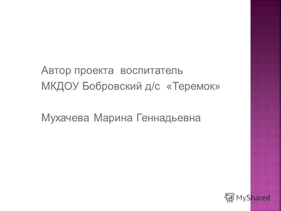 Автор проекта воспитатель МКДОУ Бобровский д/с «Теремок» Мухачева Марина Геннадьевна