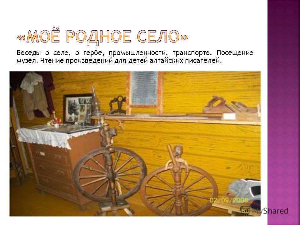 Беседы о селе, о гербе, промышленности, транспорте. Посещение музея. Чтение произведений для детей алтайских писателей.