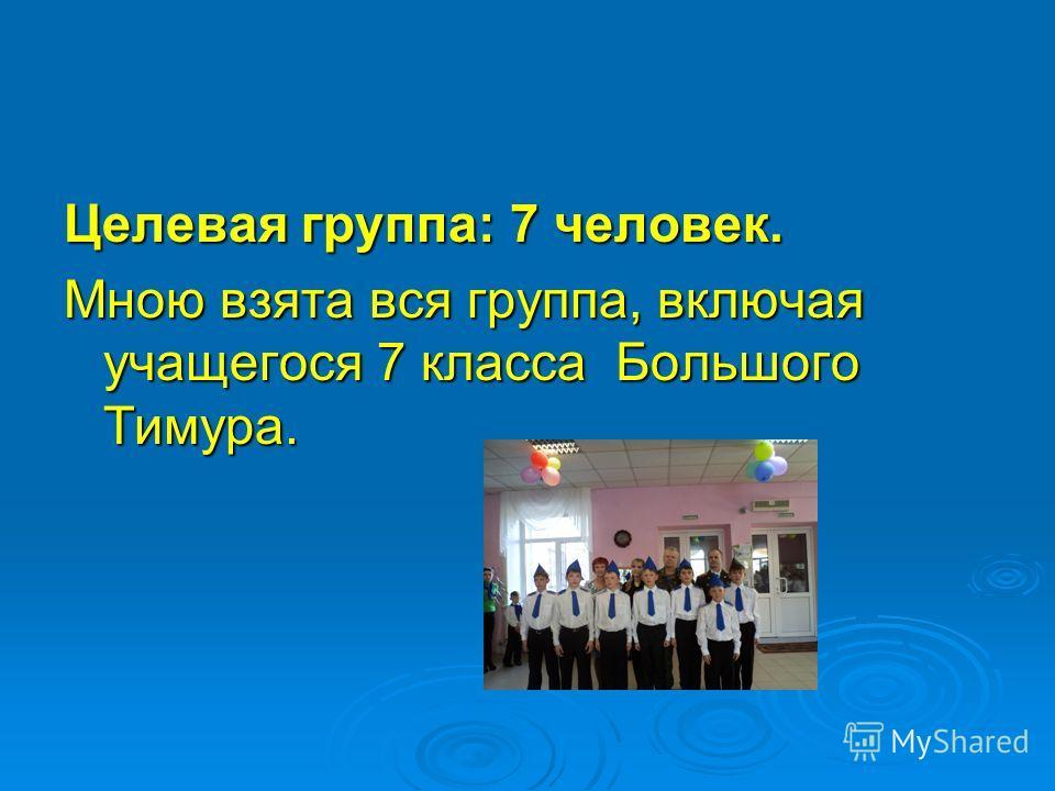 Целевая группа: 7 человек. Мною взята вся группа, включая учащегося 7 класса Большого Тимура.