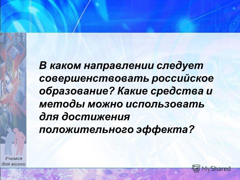 В каком направлении следует совершенствовать российское образование? Какие средства и методы можно использовать для достижения положительного эффекта?