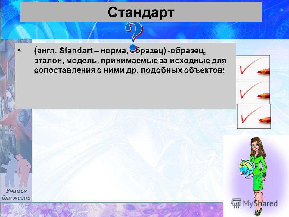 37 Стандарт ( англ. Standart – норма, образец) -образец, эталон, модель, принимаемые за исходные для сопоставления с ними др. подобных объектов;