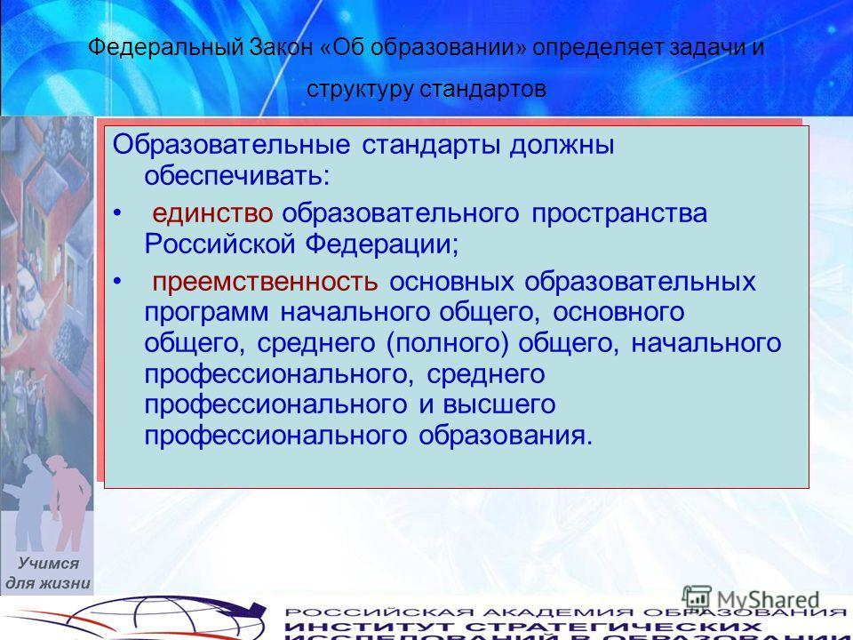 Федеральный Закон «Об образовании» определяет задачи и структуру стандартов Образовательные стандарты должны обеспечивать: единство образовательного пространства Российской Федерации; преемственность основных образовательных программ начального общег