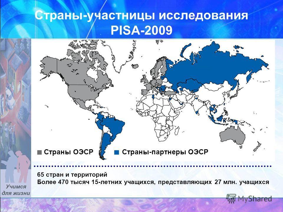 Страны-участницы исследования PISA-2009 Страны-партнеры ОЭСРСтраны ОЭСР 65 стран и территорий Более 470 тысяч 15-летних учащихся, представляющих 27 млн. учащихся