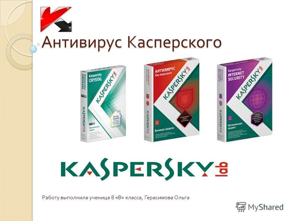 Антивирус Касперского Работу выполнила ученица 8 « В » класса, Герасимова Ольга