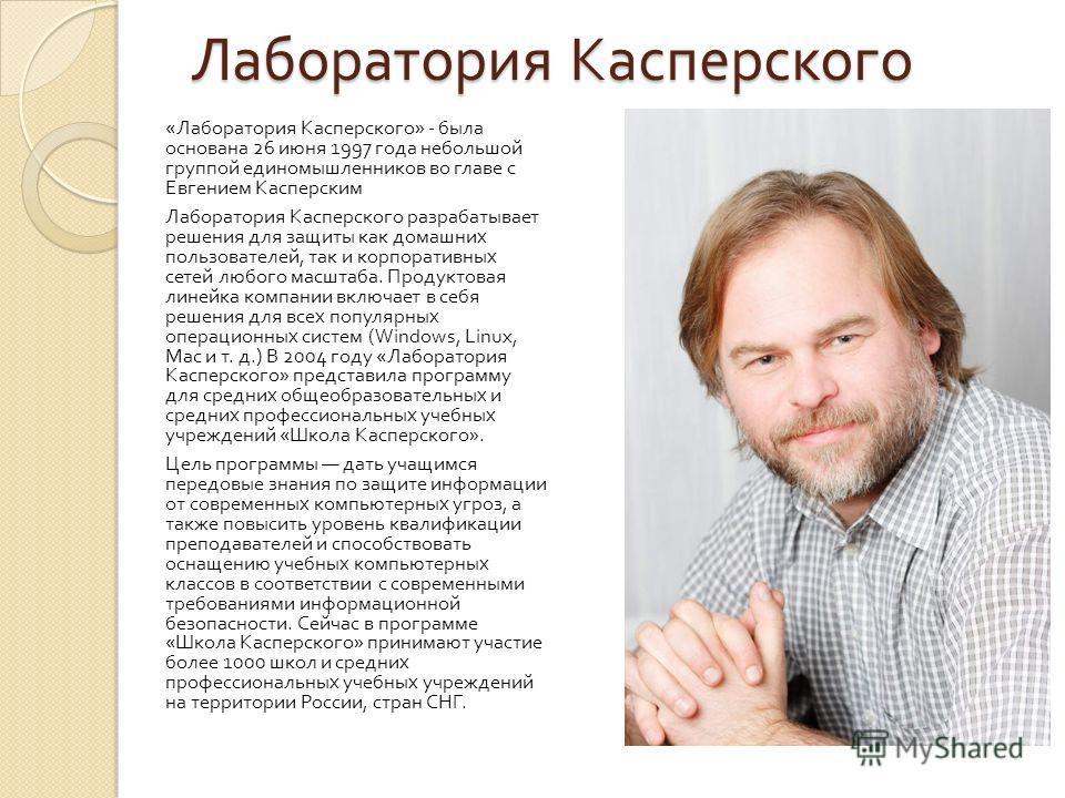 Лаборатория Касперского « Лаборатория Касперского » - была основана 26 июня 1997 года небольшой группой единомышленников во главе с Евгением Касперским Лаборатория Касперского разрабатывает решения для защиты как домашних пользователей, так и корпора