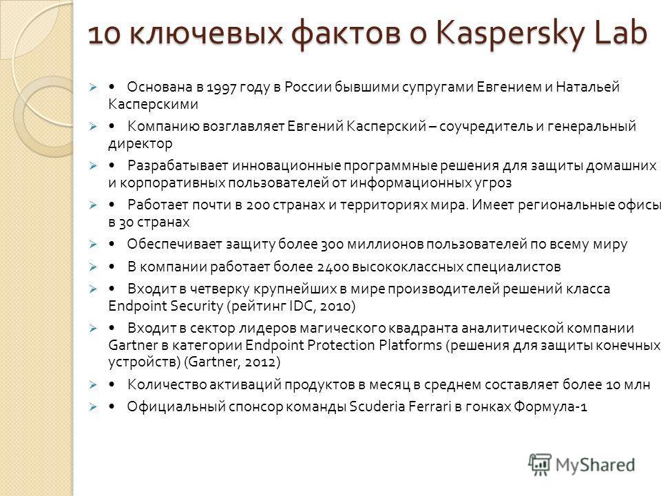 10 ключевых фактов о Kaspersky Lab Основана в 1997 году в России бывшими супругами Евгением и Натальей Касперскими Компанию возглавляет Евгений Касперский – соучредитель и генеральный директор Разрабатывает инновационные программные решения для защит