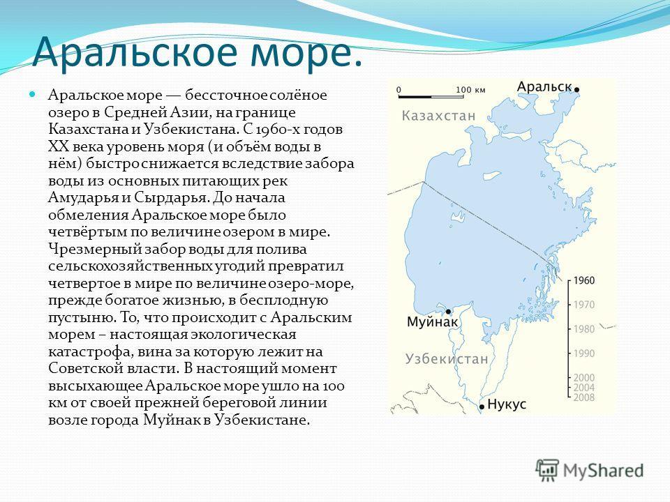 Аральское море. Аральское море бессточное солёное озеро в Средней Азии, на границе Казахстана и Узбекистана. С 1960-х годов XX века уровень моря (и объём воды в нём) быстро снижается вследствие забора воды из основных питающих рек Амударья и Сырдарья