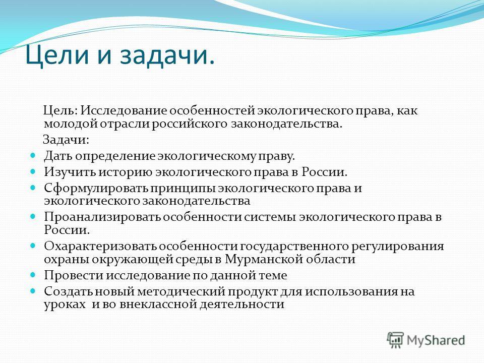 Цели и задачи. Цель: Исследование особенностей экологического права, как молодой отрасли российского законодательства. Задачи: Дать определение экологическому праву. Изучить историю экологического права в России. Сформулировать принципы экологическог