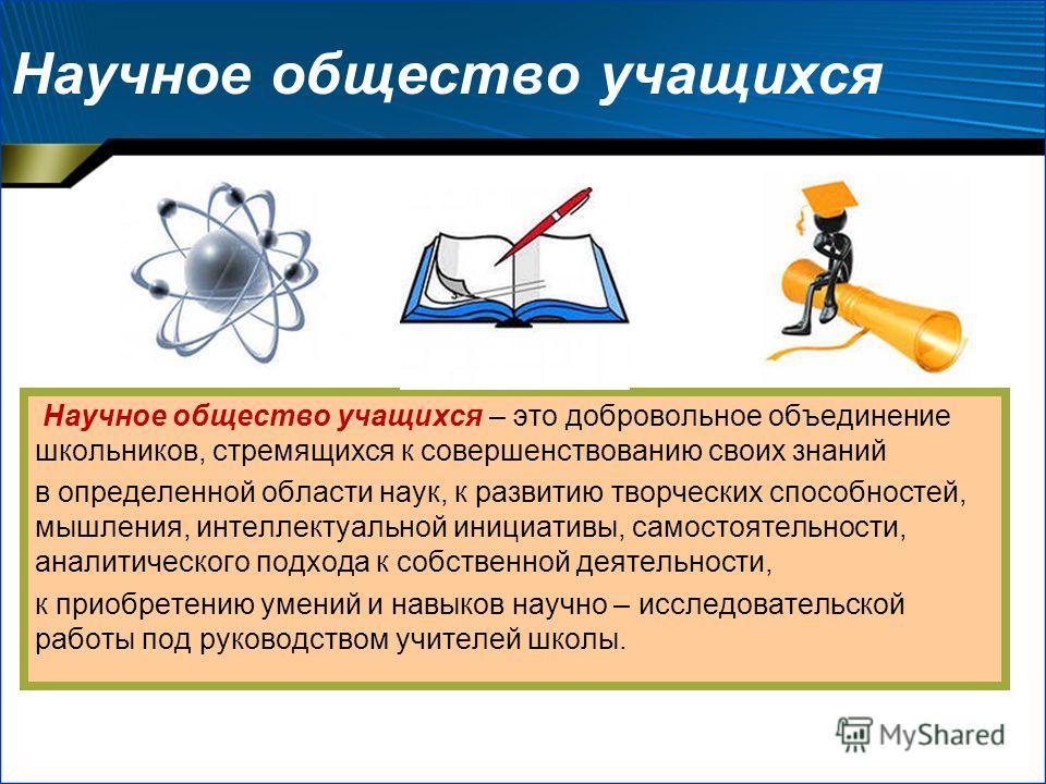Научное общество учащихся Научное общество учащихся – это добровольное объединение школьников, стремящихся к совершенствованию своих знаний в определенной области наук, к развитию творческих способностей, мышления, интеллектуальной инициативы, самост
