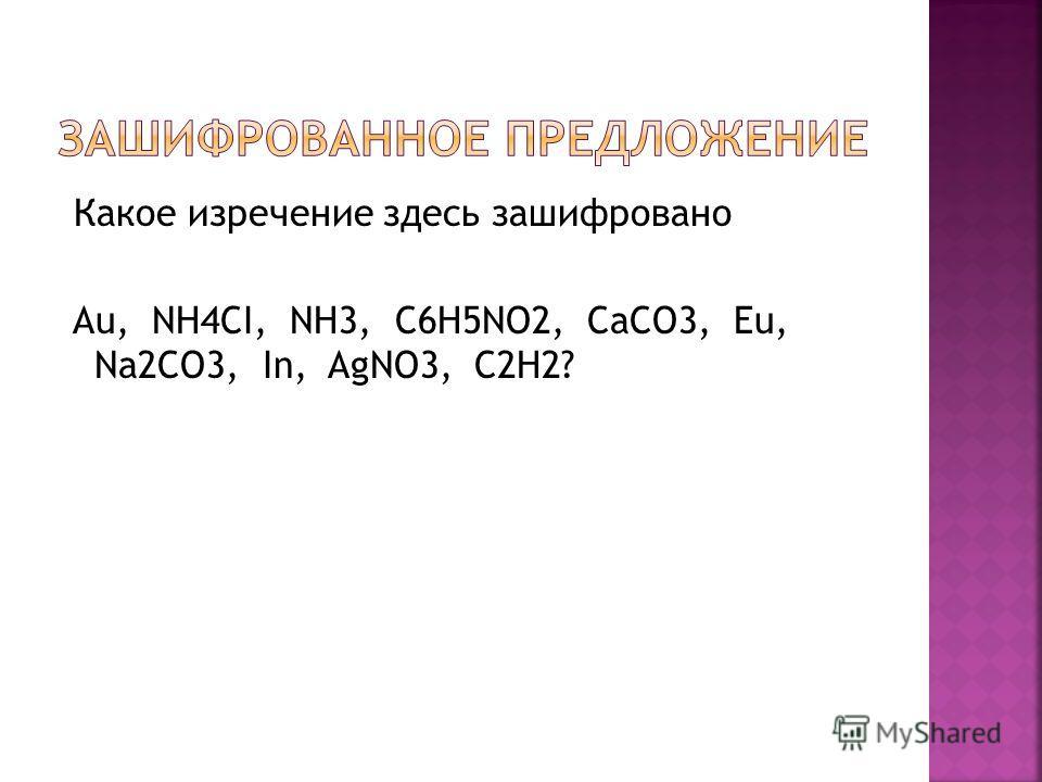 Какое изречение здесь зашифровано Au, NH4CI, NH3, C6H5NO2, CaCO3, Eu, Na2CO3, In, AgNO3, C2H2?