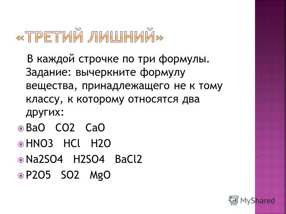 В каждой строчке по три формулы. Задание: вычеркните формулу вещества, принадлежащего не к тому классу, к которому относятся два других: BaO CO2 CaO HNO3 HCl H2O Na2SO4 H2SO4 BaCl2 P2O5 SO2 MgO