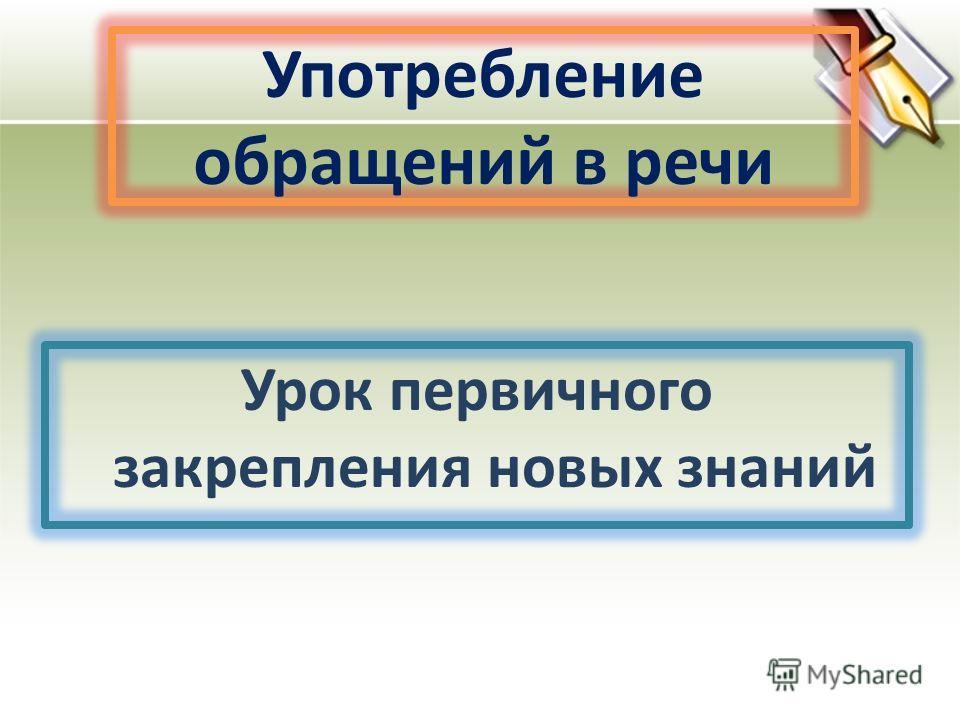 Употребление обращений в речи Урок первичного закрепления новых знаний