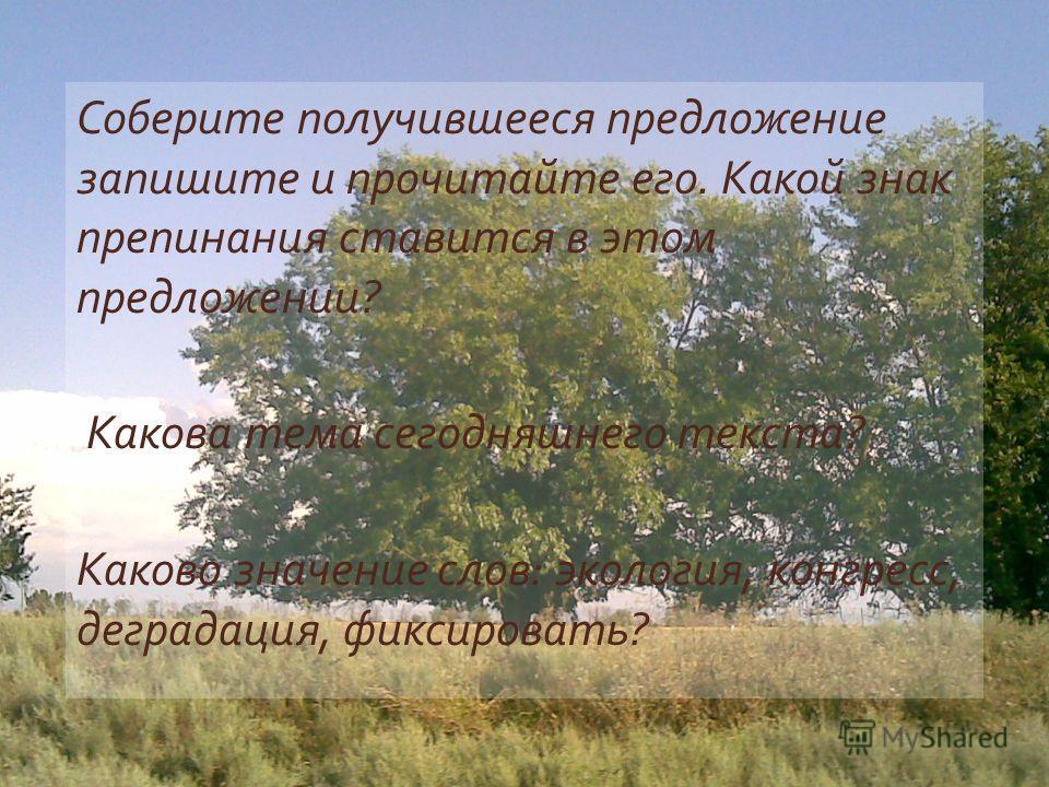 Соберите получившееся предложение запишите и прочитайте его. Какой знак препинания ставится в этом предложении ? Какова тема сегодняшнего текста ? Каково значение слов : экология, конгресс, деградация, фиксировать ?