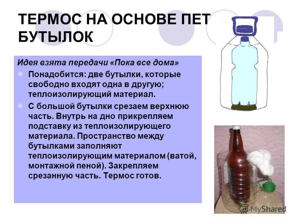 ТЕРМОС НА ОСНОВЕ ПЕТ БУТЫЛОК Идея взята передачи «Пока все дома» Понадобится: две бутылки, которые свободно входят одна в другую; теплоизолирующий материал. С большой бутылки срезаем верхнюю часть. Внутрь на дно прикрепляем подставку из теплоизолирую