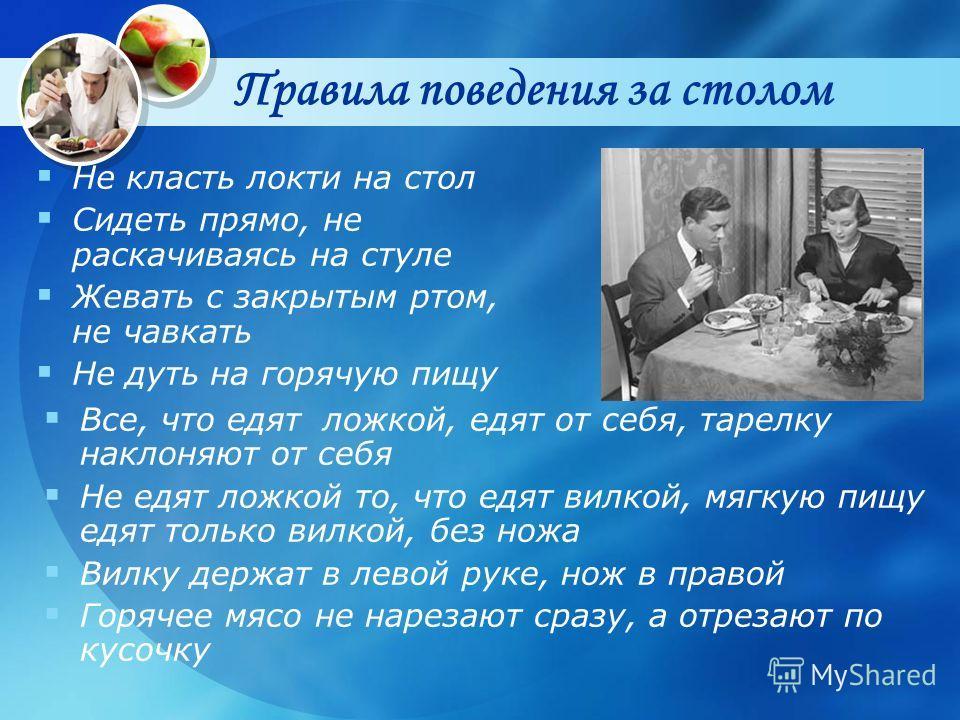 Правила поведения за столом Все, что едят ложкой, едят от себя, тарелку наклоняют от себя Не едят ложкой то, что едят вилкой, мягкую пищу едят только вилкой, без ножа Вилку держат в левой руке, нож в правой Горячее мясо не нарезают сразу, а отрезают
