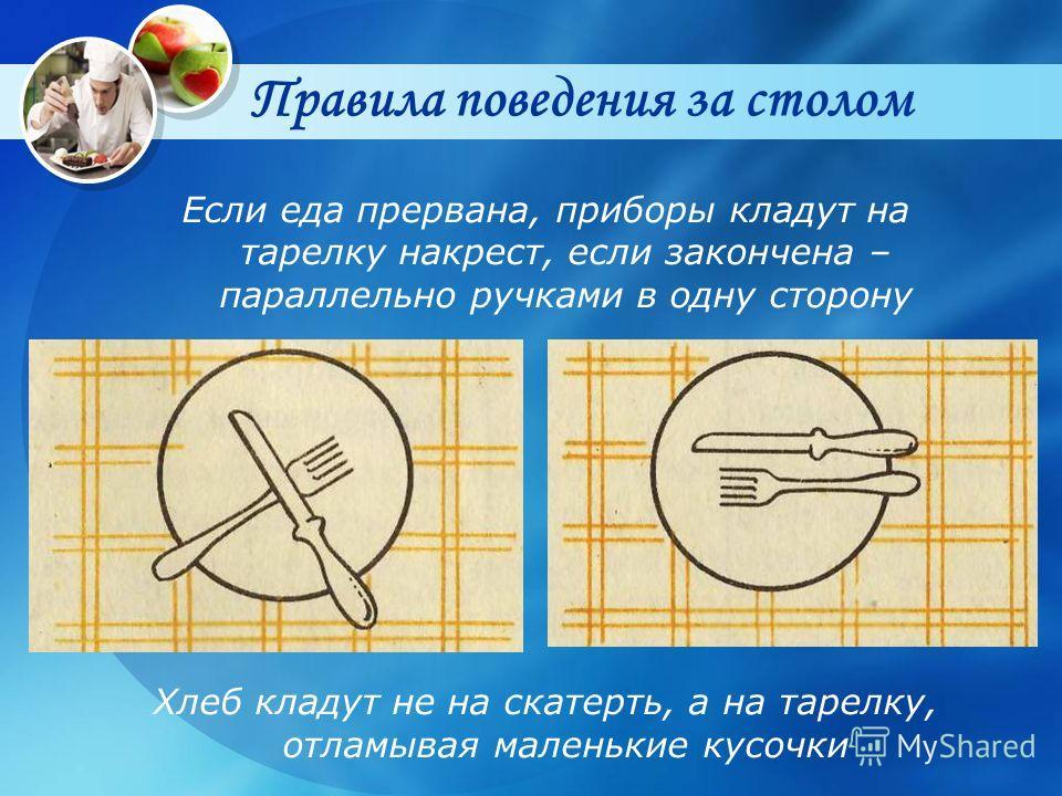 Правила поведения за столом Если еда прервана, приборы кладут на тарелку накрест, если закончена – параллельно ручками в одну сторону Хлеб кладут не на скатерть, а на тарелку, отламывая маленькие кусочки