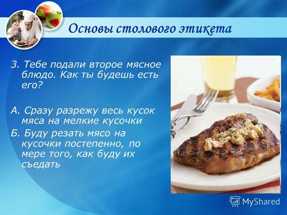 Основы столового этикета 3. Тебе подали второе мясное блюдо. Как ты будешь есть его? А. Сразу разрежу весь кусок мяса на мелкие кусочки Б. Буду резать мясо на кусочки постепенно, по мере того, как буду их съедать
