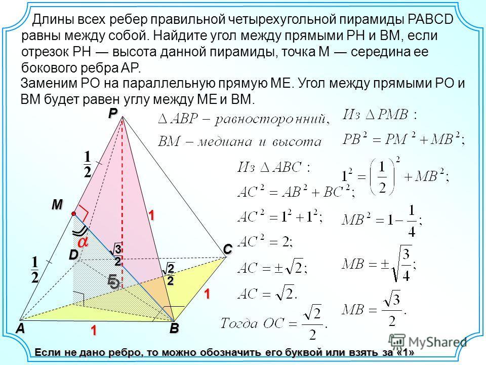 Длины всех ребер правильной четырехугольной пирамиды PABCD равны между собой. Найдите угол между прямыми PH и BM, если отрезок PH высота данной пирамиды, точка M середина ее бокового ребра AP. O P C 2 1 2 1 E AB M 22 1 1 1 D Заменим PO на параллельну