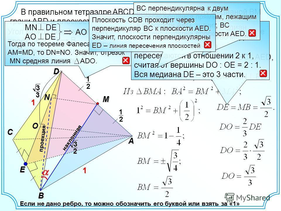 В правильном тетраэдре AВСD найдите угол между медианой ВМ грани АВD и плоскостью BCD. D A C B E N1 1 2 1 M 2 1 Если не дано ребро, то можно обозначить его буквой или взять за «1» O Угол между наклонной и плоскостью равен углу между наклонной и ее пр