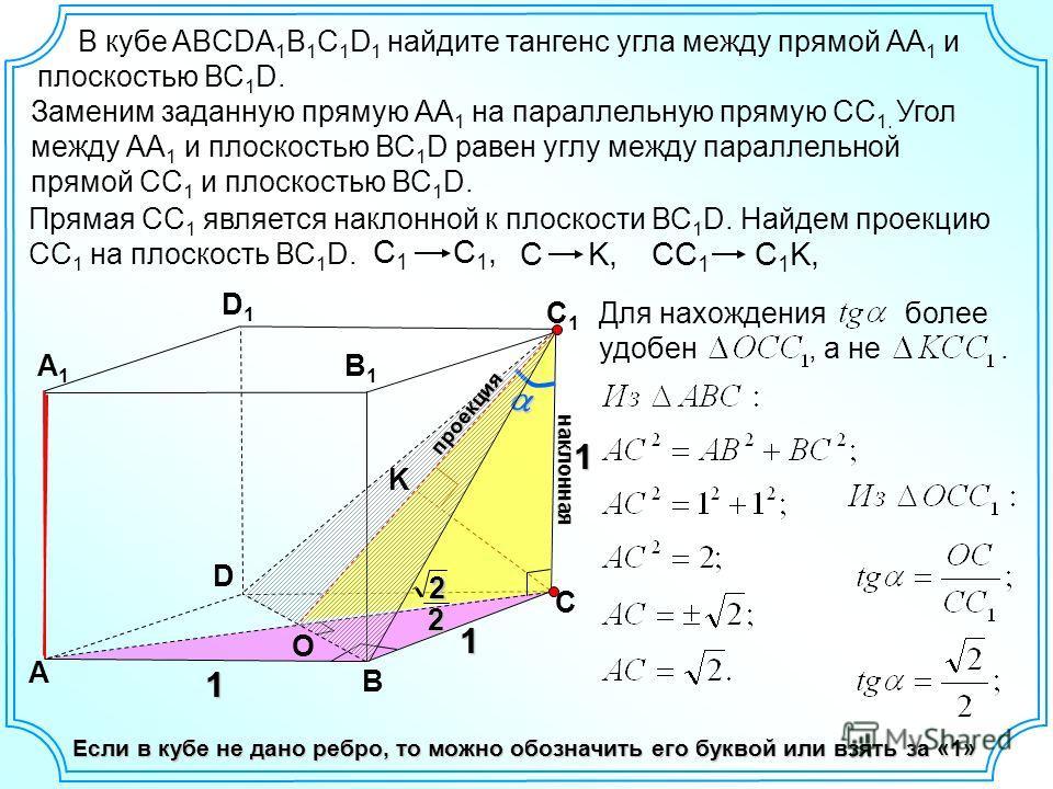 Прямая СС 1 является наклонной к плоскости ВС 1 D. Найдем проекцию СС 1 на плоскость ВС 1 D. D А В С А1А1 D1D1 С1С1 В кубе ABCDA 1 B 1 C 1 D 1 найдите тангенс угла между прямой АА 1 и плоскостью ВС 1 D. Заменим заданную прямую АА 1 на параллельную пр