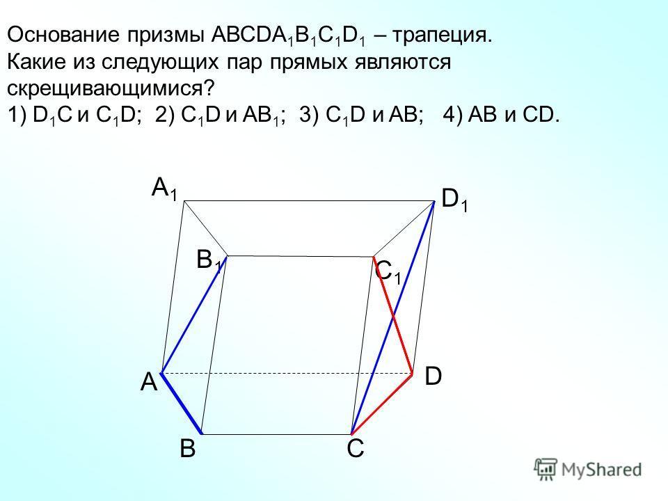 А D СВ B1B1 С1С1 D1D1 А1А1 Основание призмы АВСDA 1 B 1 C 1 D 1 – трапеция. Какие из следующих пар прямых являются скрещивающимися? 1) D 1 C и C 1 D; 2) C 1 D и AB 1 ; 3) C 1 D и AB; 4) AB и CD.