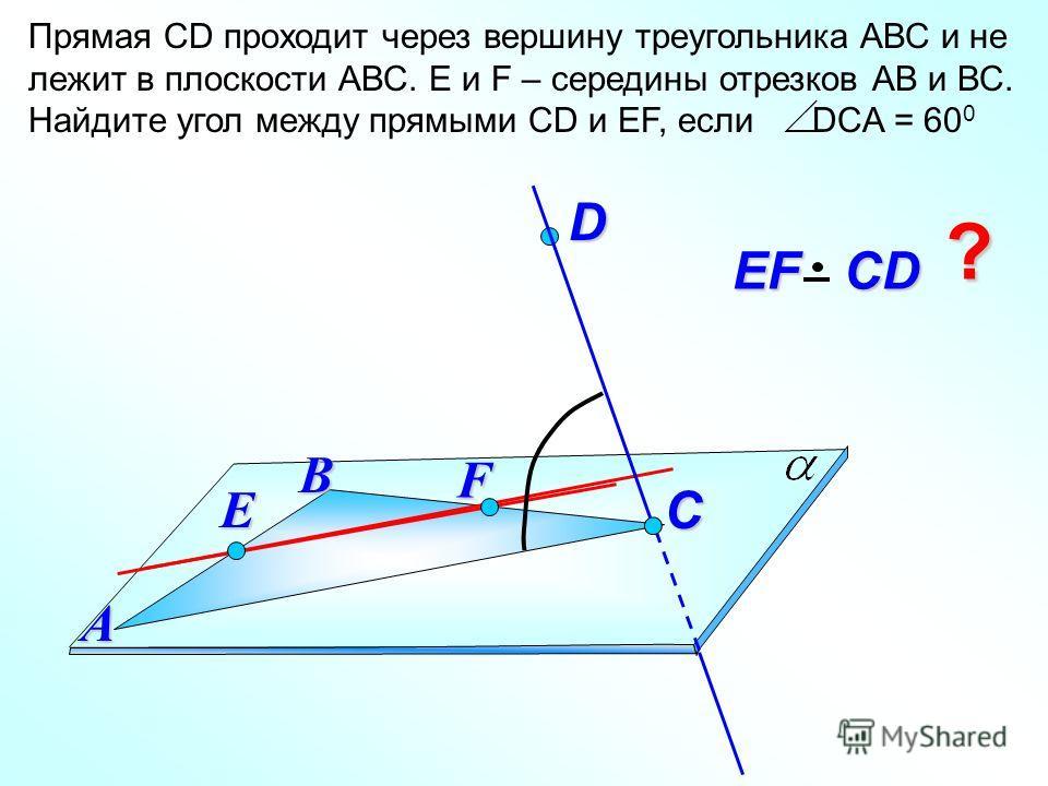 Прямая СD проходит через вершину треугольника АВС и не лежит в плоскости АВС. E и F – середины отрезков АВ и ВС. Найдите угол между прямыми СD и EF, если DCA = 60 0 D В EF СD EF СDА C ? F E