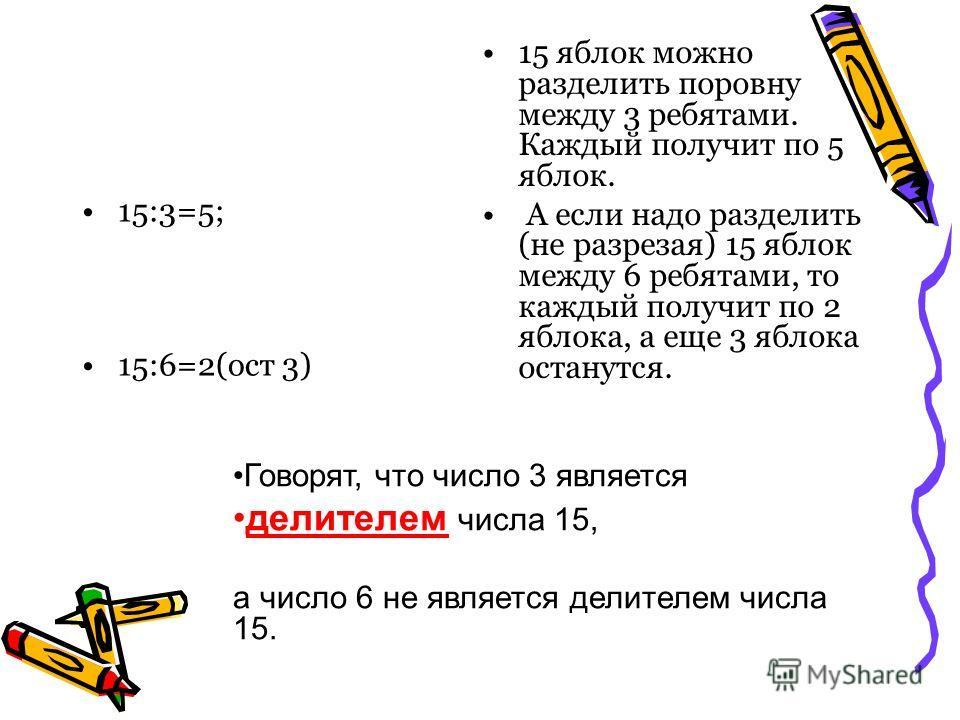 15:3=5; 15:6=2(ост 3) 15 яблок можно разделить поровну между 3 ребятами. Каждый получит по 5 яблок. А если надо разделить (не разрезая) 15 яблок между 6 ребятами, то каждый получит по 2 яблока, а еще 3 яблока останутся. Говорят, что число 3 является