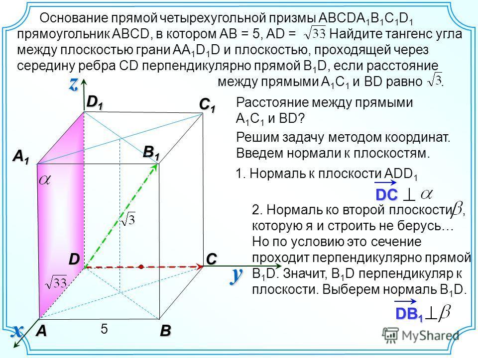 DB 1 2. Нормаль ко второй плоскости, которую я и строить не берусь… Но по условию это сечение проходит перпендикулярно прямой В 1 D. Значит, В 1 D перпендикуляр к плоскости. Выберем нормаль B 1 D. Основание прямой четырехугольной призмы ABCDA 1 B 1 C