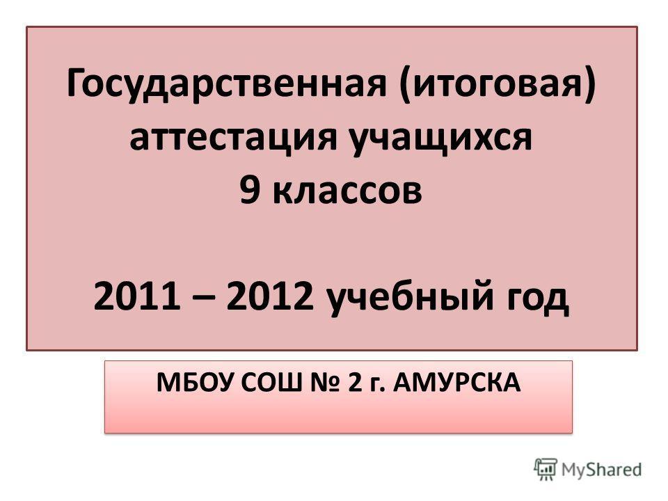 Государственная (итоговая) аттестация учащихся 9 классов 2011 – 2012 учебный год МБОУ СОШ 2 г. АМУРСКА