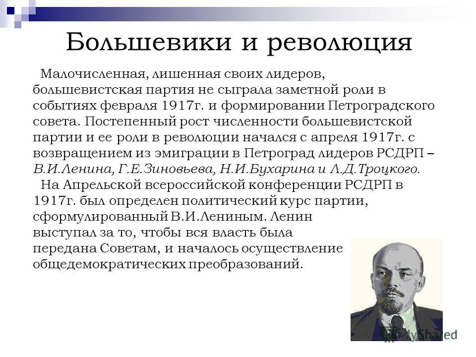 Большевики и революция Малочисленная, лишенная своих лидеров, большевистская партия не сыграла заметной роли в событиях февраля 1917г. и формировании Петроградского совета. Постепенный рост численности большевистской партии и ее роли в революции нача