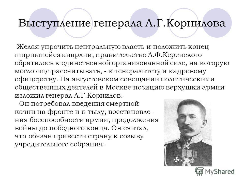 Выступление генерала Л.Г.Корнилова Желая упрочить центральную власть и положить конец ширившейся анархии, правительство А.Ф.Керенского обратилось к единственной организованной силе, на которую могло еще рассчитывать, - к генералитету и кадровому офиц