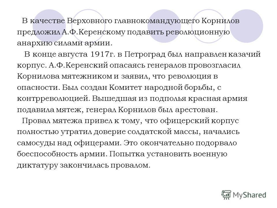 В качестве Верховного главнокомандующего Корнилов предложил А.Ф.Керенскому подавить революционную анархию силами армии. В конце августа 1917г. в Петроград был направлен казачий корпус. А.Ф.Керенский опасаясь генералов провозгласил Корнилова мятежнико