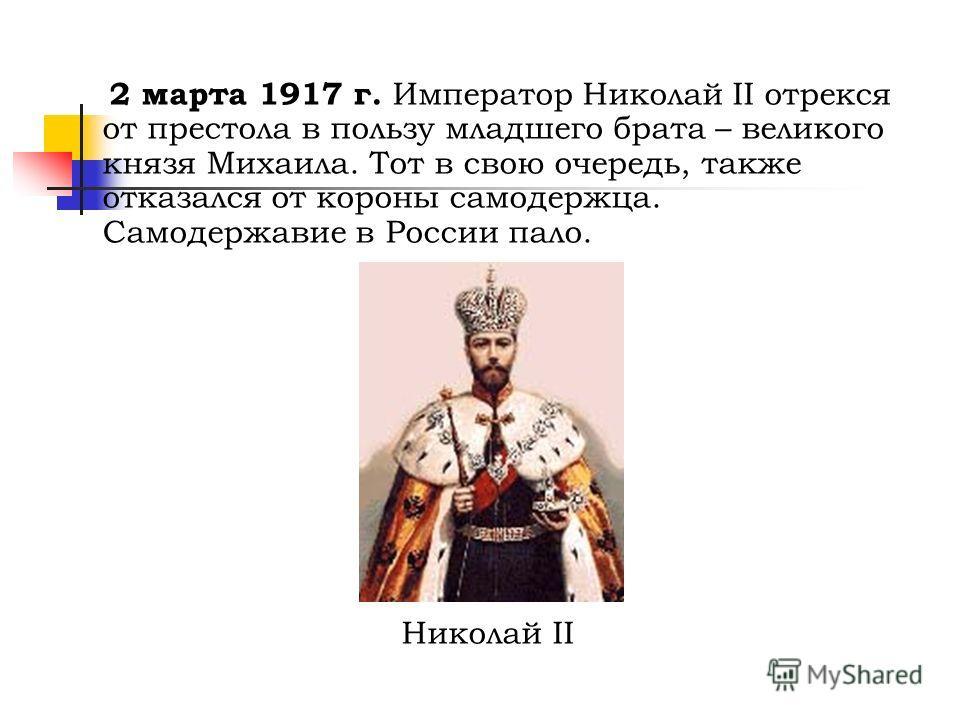 2 марта 1917 г. Император Николай II отрекся от престола в пользу младшего брата – великого князя Михаила. Тот в свою очередь, также отказался от короны самодержца. Самодержавие в России пало. Николай II