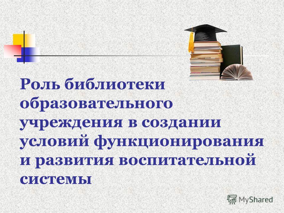 Роль библиотеки образовательного учреждения в создании условий функционирования и развития воспитательной системы