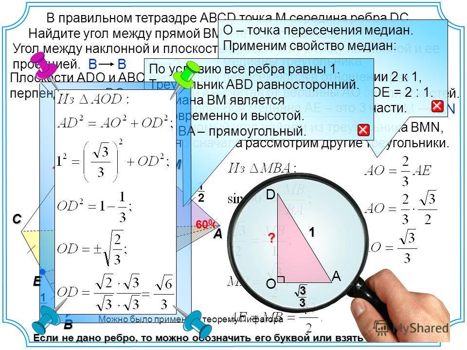 2 1 В правильном тетраэдре АВСD точка М середина ребра DC. Найдите угол между прямой ВМ и плоскостью АВС. наклонная O D A C B E N проекция Если не дано ребро, то можно обозначить его буквой или взять за «1» 1 1 Угол между наклонной и плоскостью равен