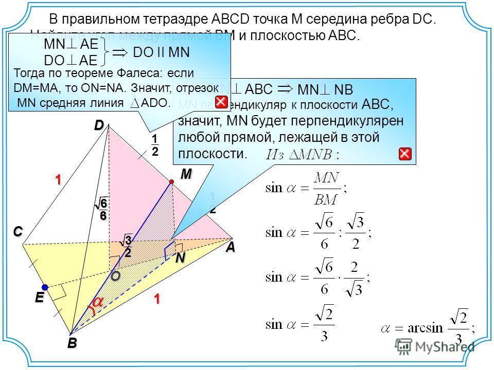 В правильном тетраэдре АВСD точка М середина ребра DC. Найдите угол между прямой ВМ и плоскостью АВС. O D A C B E N 1 1 2 1 M 2 1 32 6366 МN перпендикуляр к плоскости АВС, значит, МN будет перпендикулярен любой прямой, лежащей в этой плоскости. MN АВ