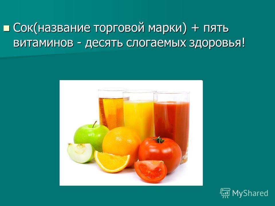 Сок(название торговой марки) + пять витаминов - десять слогаемых здоровья! Сок(название торговой марки) + пять витаминов - десять слогаемых здоровья!