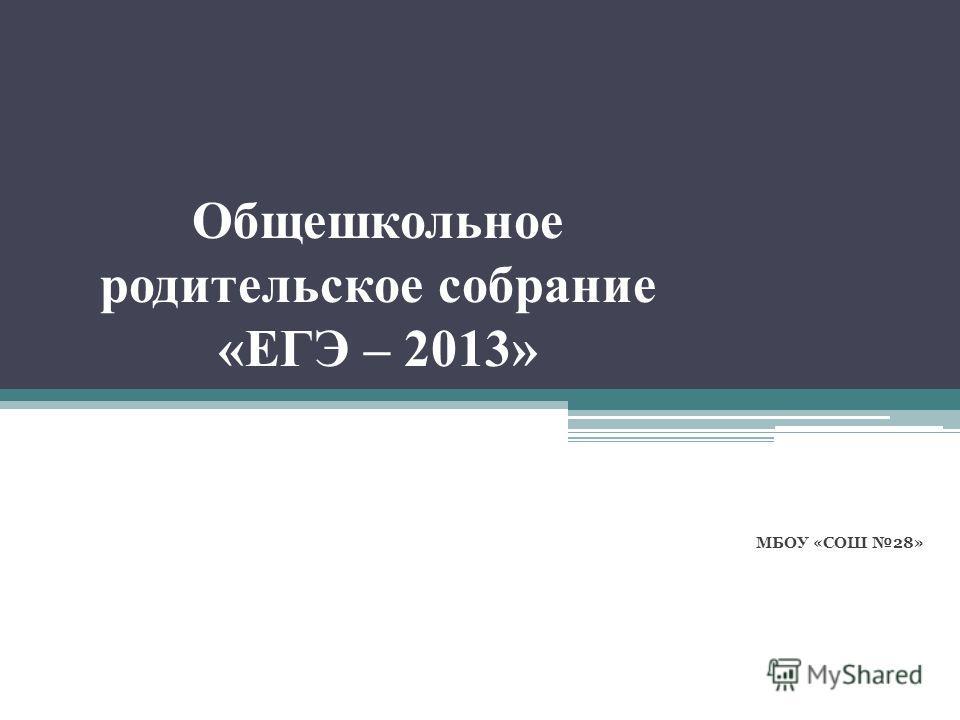 Общешкольное родительское собрание «ЕГЭ – 2013» МБОУ «СОШ 28»