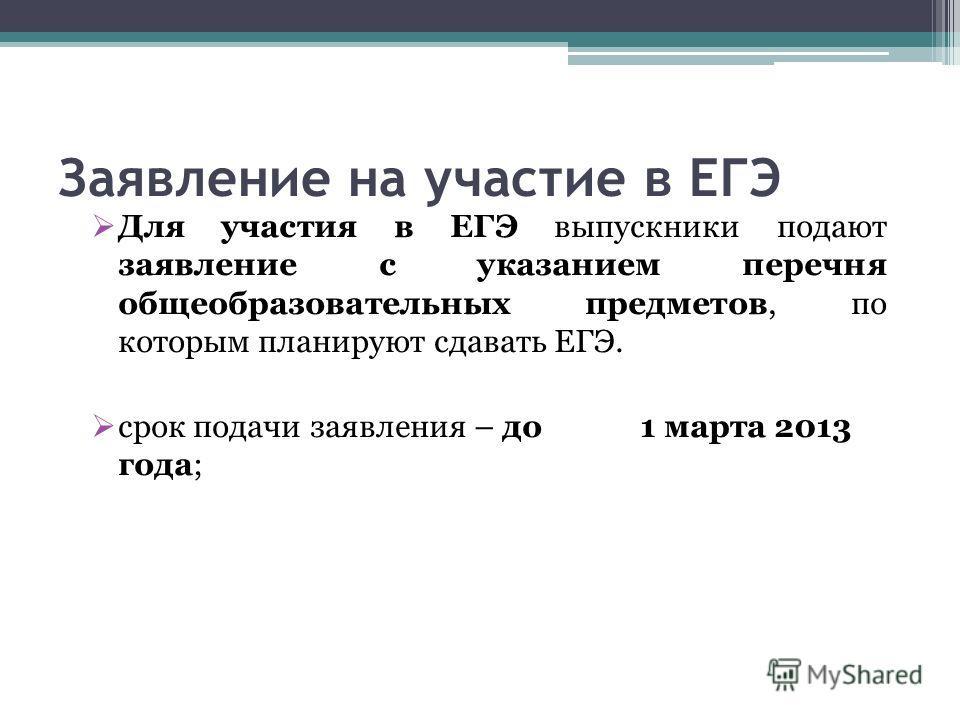 Заявление на участие в ЕГЭ Для участия в ЕГЭ выпускники подают заявление с указанием перечня общеобразовательных предметов, по которым планируют сдавать ЕГЭ. срок подачи заявления – до 1 марта 2013 года;