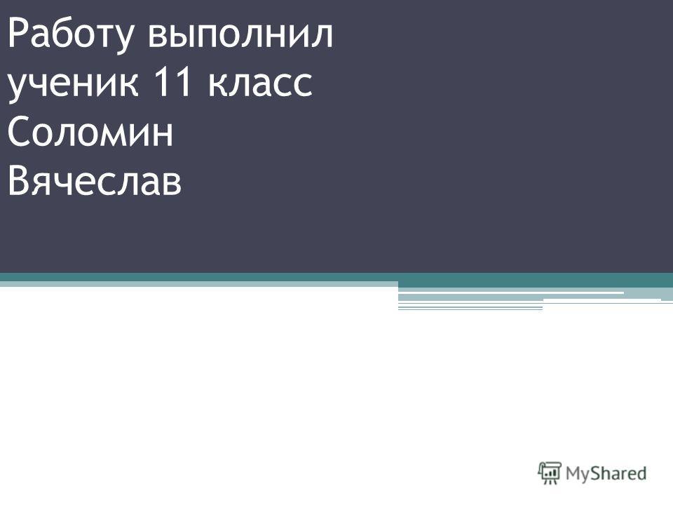 Работу выполнил ученик 11 класс Соломин Вячеслав