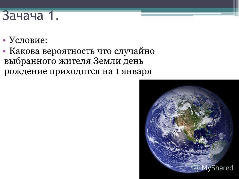 Зачача 1. Условие: Какова вероятность что случайно выбранного жителя Земли день рождение приходится на 1 января