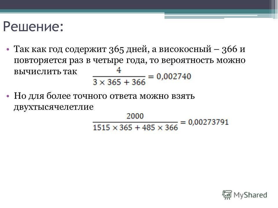 Решение: Так как год содержит 365 дней, а високосный – 366 и повторяется раз в четыре года, то вероятность можно вычислить так Но для более точного ответа можно взять двухтысячелетлие