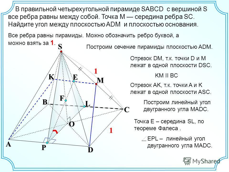 В правильной четырехугольной пирамиде SABCD с вершиной S все ребра равны между собой. Точка М середина ребра SC. Найдите угол между плоскостью ADM и плоскостью основания. S B A D CKP O F 1 1 1 Все ребра равны пирамиды. Можно обозначить ребро буквой,
