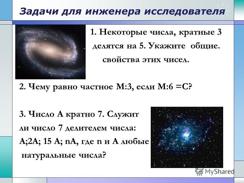 Задачи для инженера исследователя 1. Некоторые числа, кратные 3 делятся на 5. Укажите общие. свойства этих чисел. 2. Чему равно частное М:3, если М:6 =С? 3. Число А кратно 7. Служит ли число 7 делителем числа: А;2А; 15 А; nА, где n и А любые натураль