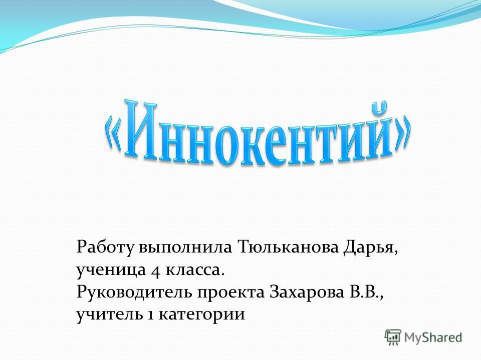 Работу выполнила Тюльканова Дарья, ученица 4 класса. Руководитель проекта Захарова В.В., учитель 1 категории
