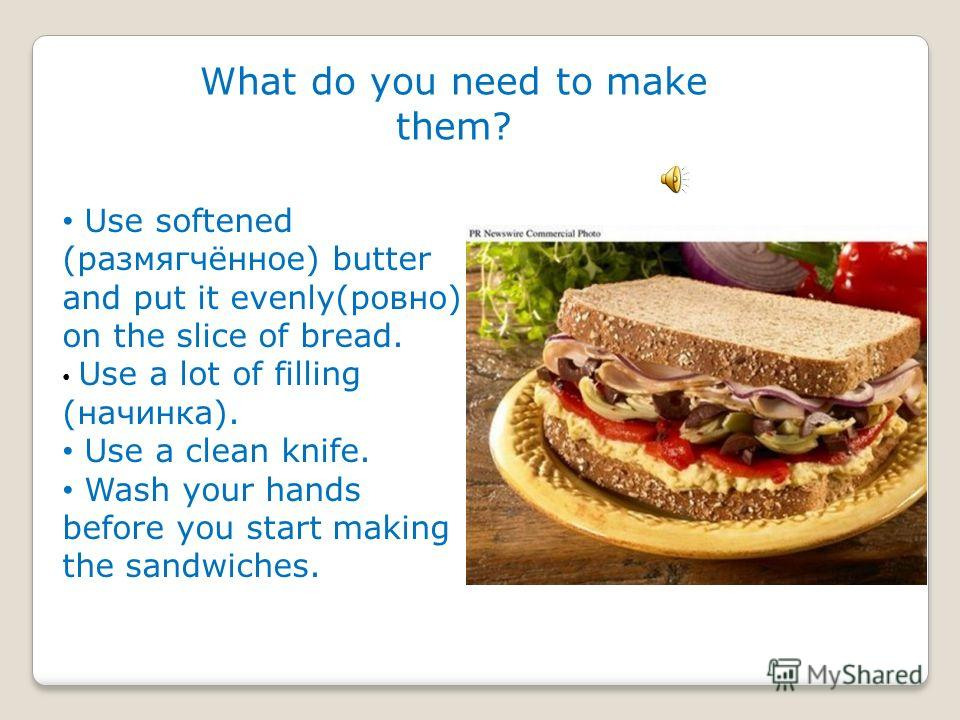 HOW DO YOU MAKE SANDWICHES? Sandwiches can be made using of different types of dread – sliced white, drown dread, rolls, ets. The principle is basically(принцип в основном) the same.