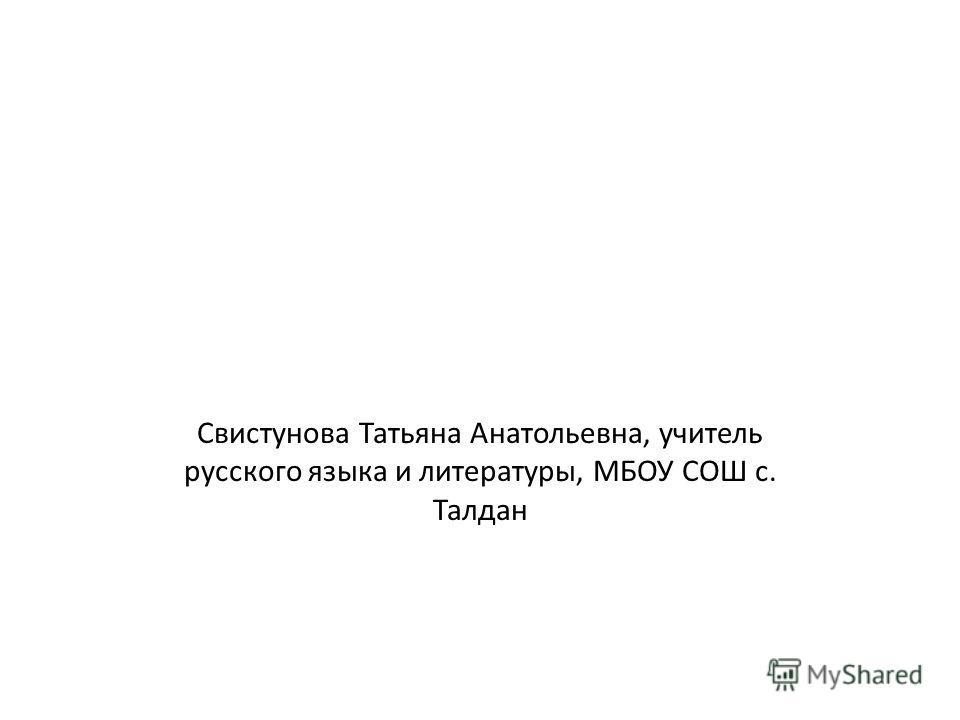 Свистунова Татьяна Анатольевна, учитель русского языка и литературы, МБОУ СОШ с. Талдан