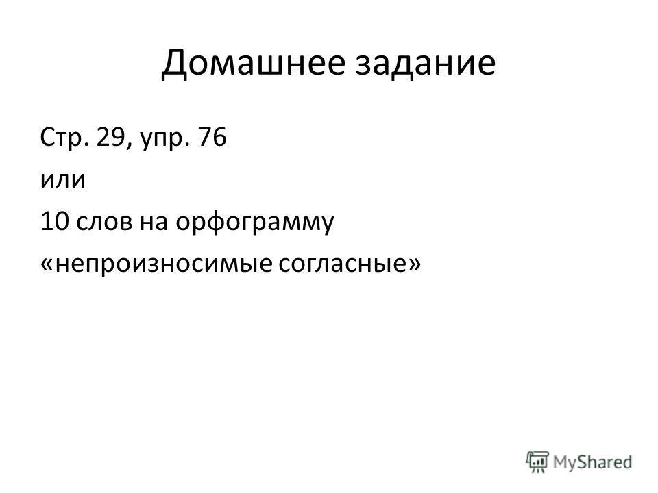 Домашнее задание Стр. 29, упр. 76 или 10 слов на орфограмму «непроизносимые согласные»